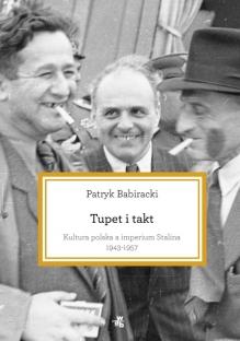 Tupet i takt. Kultura polska a imperium Stalina, 1943-1957 – Patryk Babiracki
