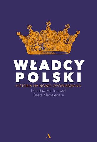 Władcy Polski. Historia na nowo opowiedziana – Mirosław Maciorowski i Beata Maciejewska